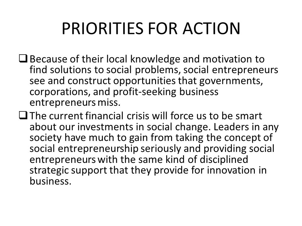 PRIORITIES FOR ACTION Because of their local knowledge and motivation to find solutions to social problems, social entrepreneurs see and construct opp