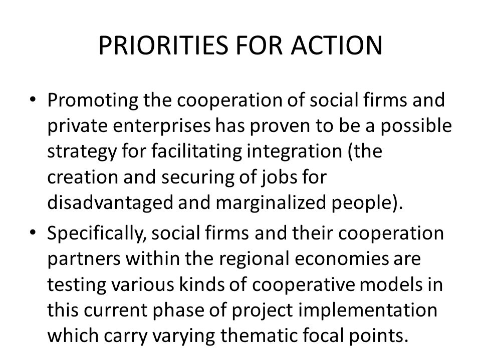 PRIORITIES FOR ACTION Promoting the cooperation of social firms and private enterprises has proven to be a possible strategy for facilitating integration (the creation and securing of jobs for disadvantaged and marginalized people).