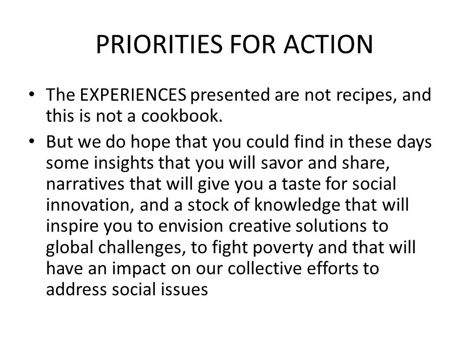 PRIORITIES FOR ACTION The EXPERIENCES presented are not recipes, and this is not a cookbook.