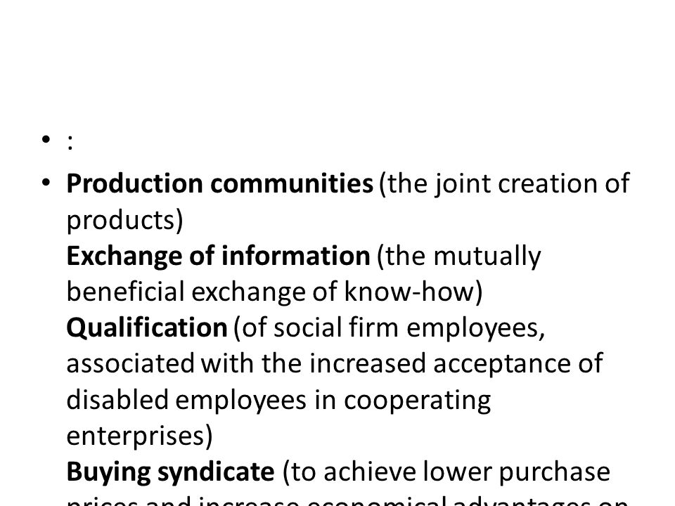 : Production communities (the joint creation of products) Exchange of information (the mutually beneficial exchange of know-how) Qualification (of social firm employees, associated with the increased acceptance of disabled employees in cooperating enterprises) Buying syndicate (to achieve lower purchase prices and increase economical advantages on both sides) Exchange of personnel and joint use of machinery (to enable more flexible responses to market demands) Further complementary effects (e.g.