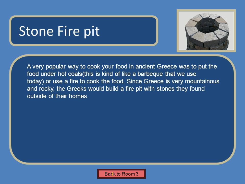Name of Museum A very popular way to cook your food in ancient Greece was to put the food under hot coals(this is kind of like a barbeque that we use