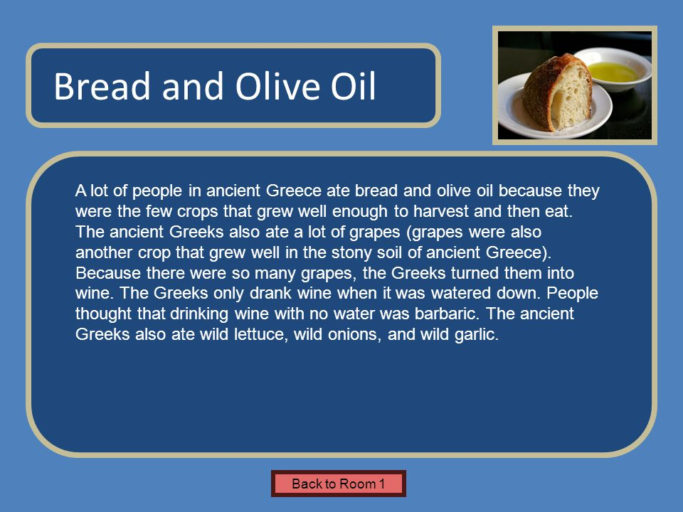 Name of Museum Bread and Olive Oil Back to Room 1 A lot of people in ancient Greece ate bread and olive oil because they were the few crops that grew