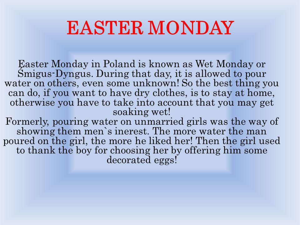 EASTER MONDAY Easter Monday in Poland is known as Wet Monday or Śmigus-Dyngus. During that day, it is allowed to pour water on others, even some unkno