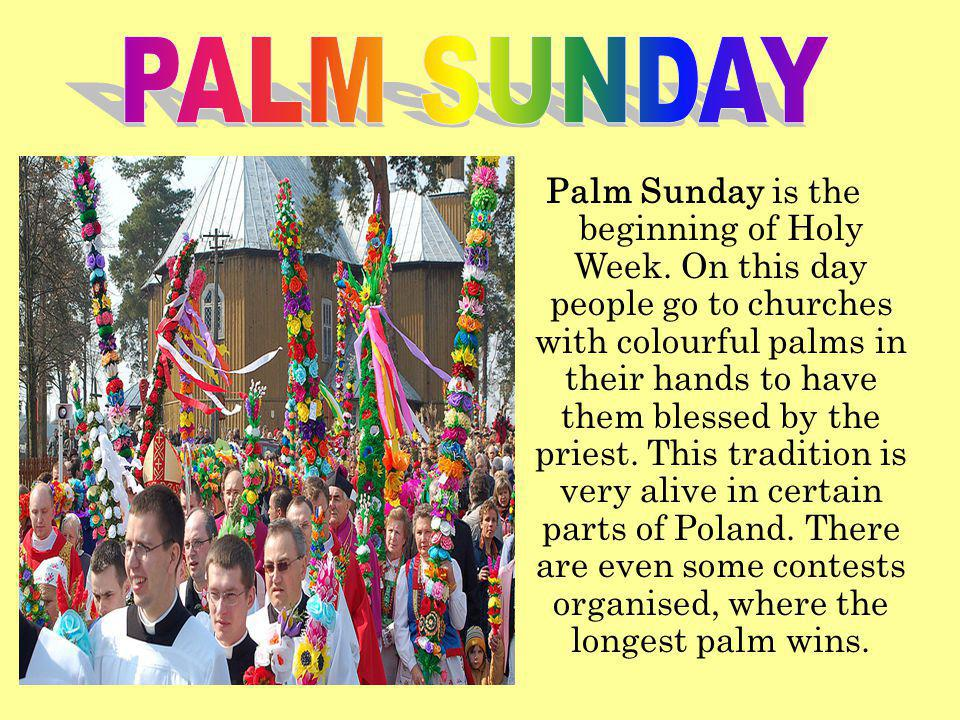 Palm Sunday is the beginning of Holy Week. On this day people go to churches with colourful palms in their hands to have them blessed by the priest. T