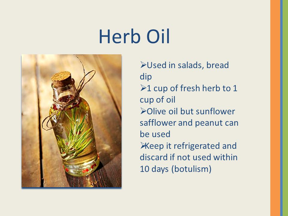 Herb Oil Used in salads, bread dip 1 cup of fresh herb to 1 cup of oil Olive oil but sunflower safflower and peanut can be used Keep it refrigerated and discard if not used within 10 days (botulism)