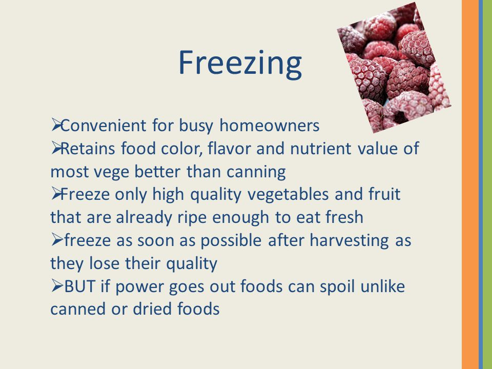 Freezing Convenient for busy homeowners Retains food color, flavor and nutrient value of most vege better than canning Freeze only high quality vegetables and fruit that are already ripe enough to eat fresh freeze as soon as possible after harvesting as they lose their quality BUT if power goes out foods can spoil unlike canned or dried foods