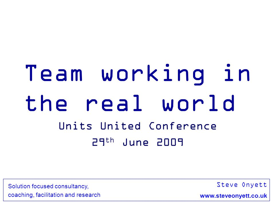 Steve Onyett www.steveonyett.co.uk Solution focused consultancy, coaching, facilitation and research Team working in the real world Units United Conference 29 th June 2009