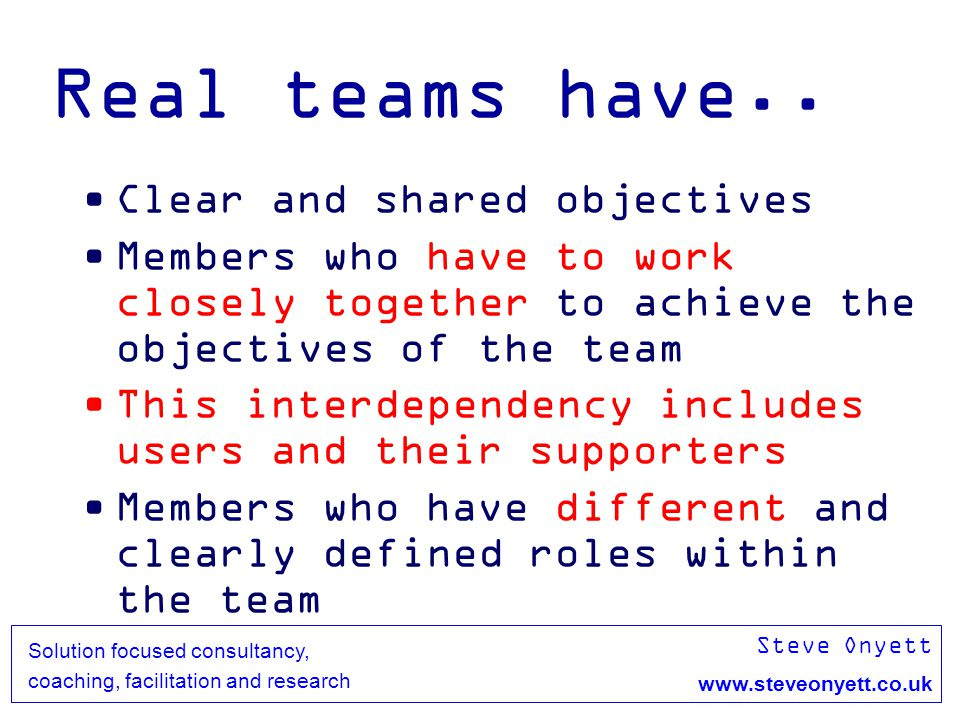 Steve Onyett www.steveonyett.co.uk Solution focused consultancy, coaching, facilitation and research Real teams have.. Clear and shared objectives Mem
