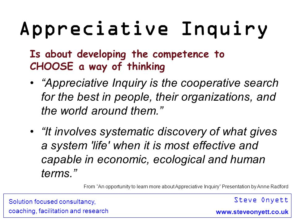 Steve Onyett www.steveonyett.co.uk Solution focused consultancy, coaching, facilitation and research Appreciative Inquiry Is about developing the comp