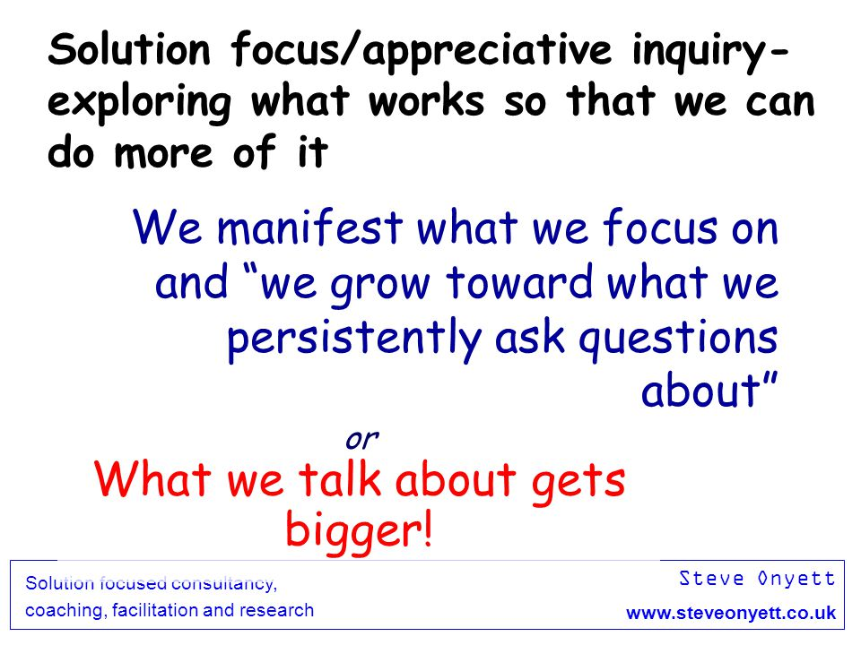 Steve Onyett www.steveonyett.co.uk Solution focused consultancy, coaching, facilitation and research We manifest what we focus on and we grow toward w