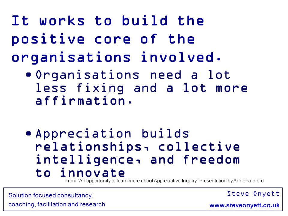 Steve Onyett www.steveonyett.co.uk Solution focused consultancy, coaching, facilitation and research It works to build the positive core of the organi