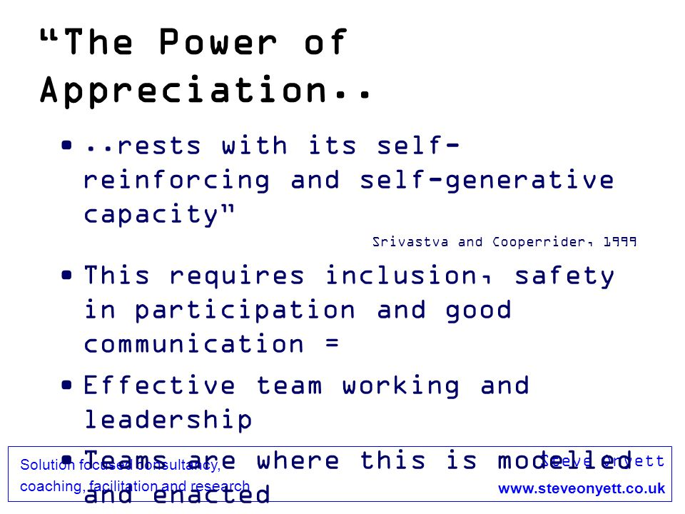 Steve Onyett www.steveonyett.co.uk Solution focused consultancy, coaching, facilitation and research The Power of Appreciation....rests with its self- reinforcing and self-generative capacity Srivastva and Cooperrider, 1999 This requires inclusion, safety in participation and good communication = Effective team working and leadership Teams are where this is modelled and enacted