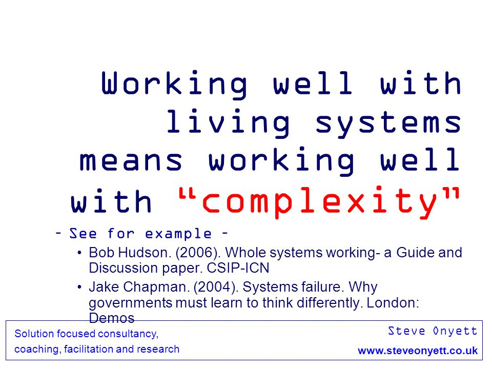 Steve Onyett www.steveonyett.co.uk Solution focused consultancy, coaching, facilitation and research Working well with living systems means working well with complexity –See for example – Bob Hudson.