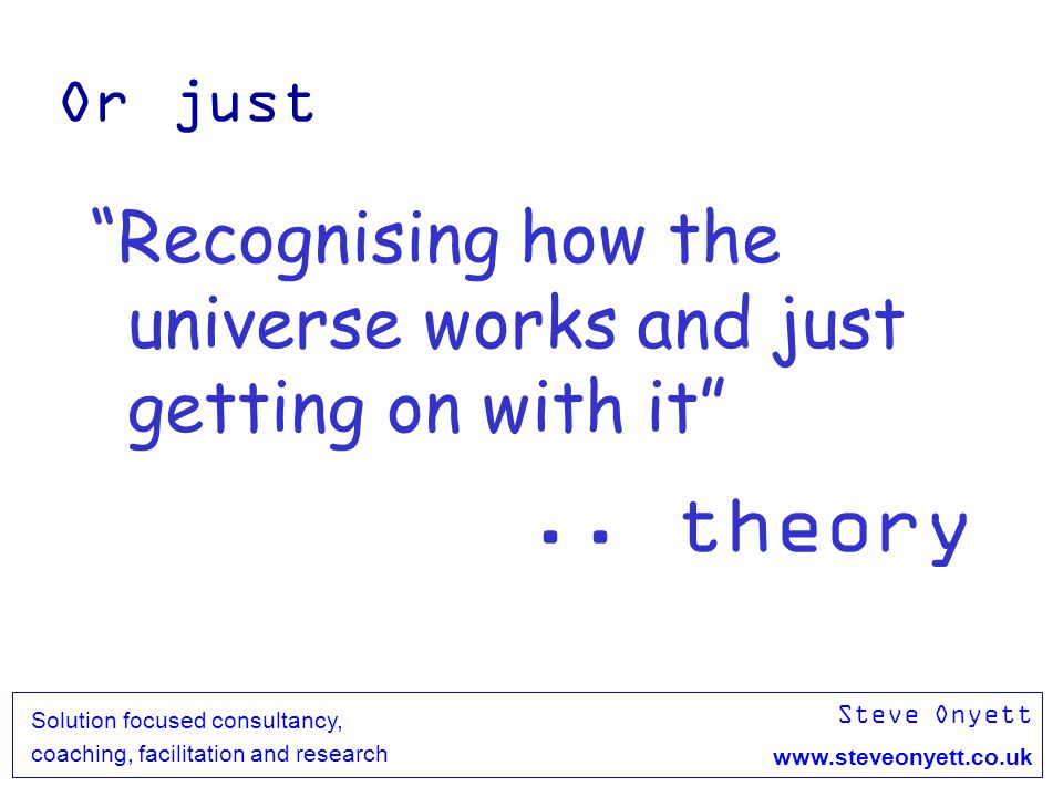 Steve Onyett www.steveonyett.co.uk Solution focused consultancy, coaching, facilitation and research Or just Recognising how the universe works and ju