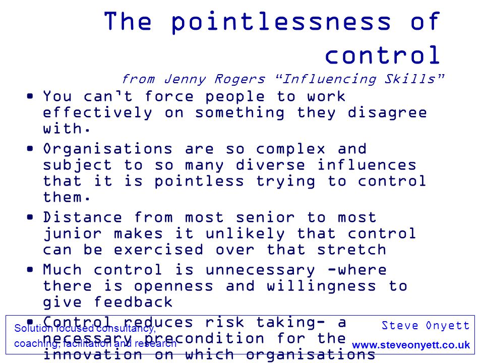 Steve Onyett www.steveonyett.co.uk Solution focused consultancy, coaching, facilitation and research The pointlessness of control from Jenny Rogers In
