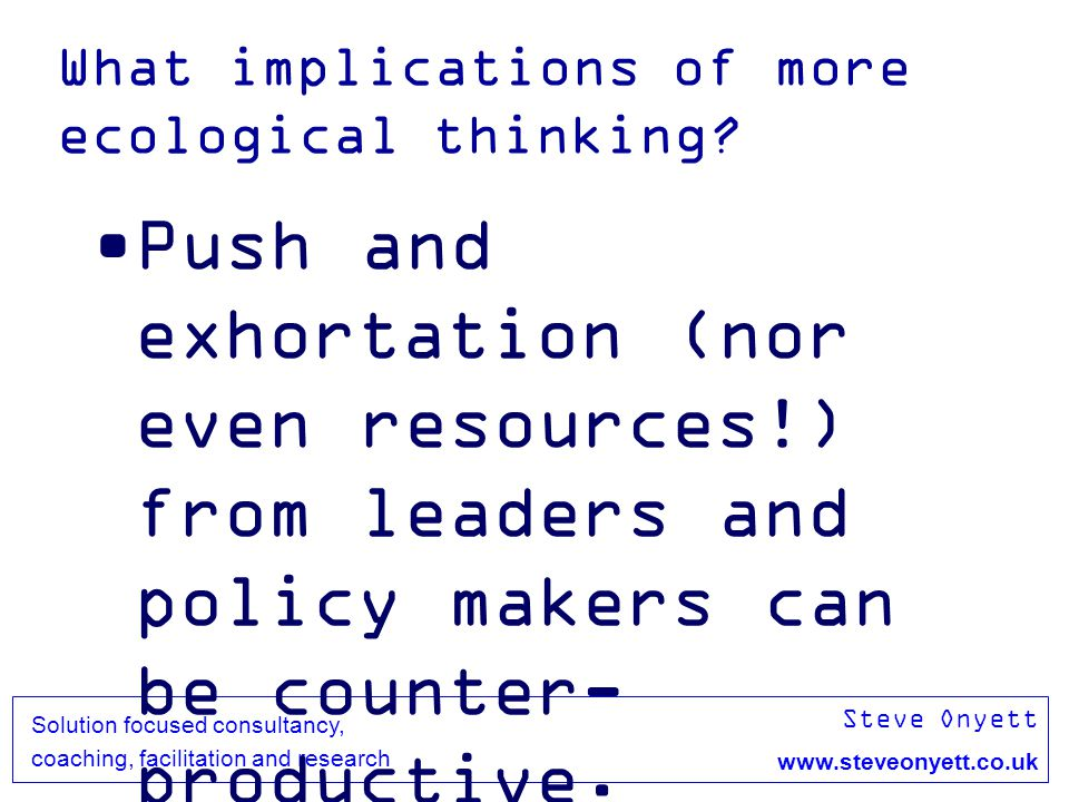 Steve Onyett www.steveonyett.co.uk Solution focused consultancy, coaching, facilitation and research What implications of more ecological thinking.