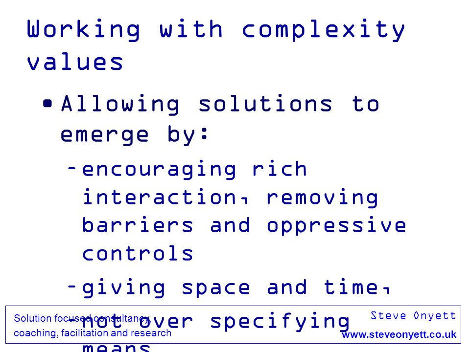 Steve Onyett www.steveonyett.co.uk Solution focused consultancy, coaching, facilitation and research Working with complexity values Allowing solutions