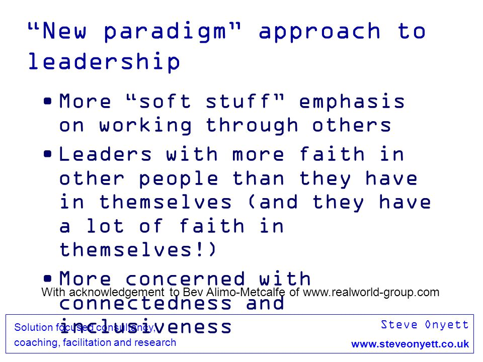 Steve Onyett www.steveonyett.co.uk Solution focused consultancy, coaching, facilitation and research New paradigm approach to leadership More soft stuff emphasis on working through others Leaders with more faith in other people than they have in themselves (and they have a lot of faith in themselves!) More concerned with connectedness and inclusiveness With acknowledgement to Bev Alimo-Metcalfe of www.realworld-group.com