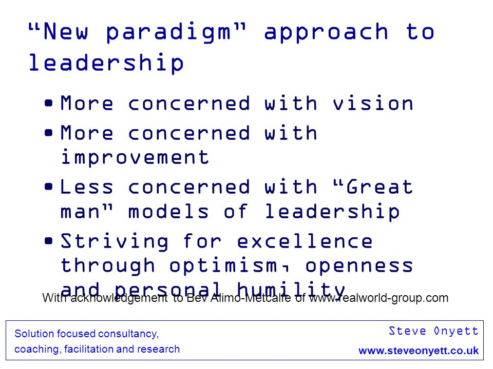 Steve Onyett www.steveonyett.co.uk Solution focused consultancy, coaching, facilitation and research New paradigm approach to leadership More concerne