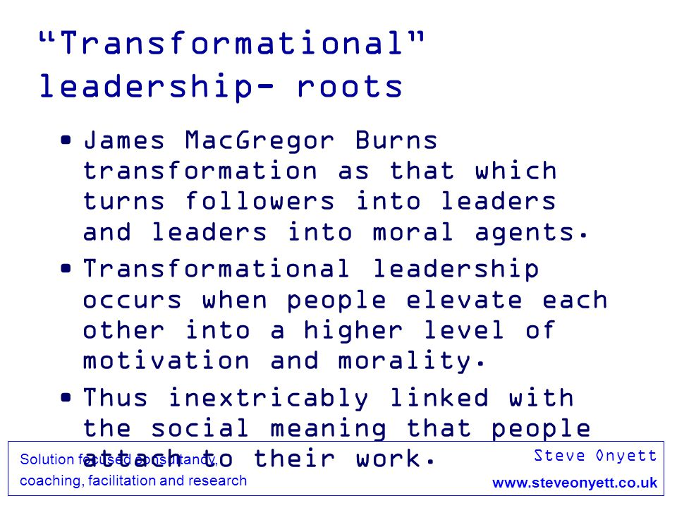 Steve Onyett www.steveonyett.co.uk Solution focused consultancy, coaching, facilitation and research Transformational leadership- roots James MacGrego