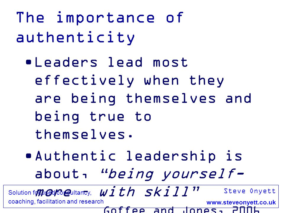 Steve Onyett www.steveonyett.co.uk Solution focused consultancy, coaching, facilitation and research The importance of authenticity Leaders lead most effectively when they are being themselves and being true to themselves.