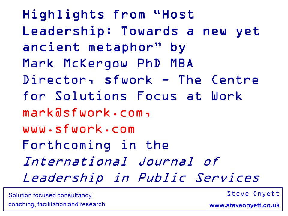 Steve Onyett www.steveonyett.co.uk Solution focused consultancy, coaching, facilitation and research Highlights from Host Leadership: Towards a new yet ancient metaphor by Mark McKergow PhD MBA Director, sfwork - The Centre for Solutions Focus at Work mark@sfwork.com, www.sfwork.com Forthcoming in the International Journal of Leadership in Public Services