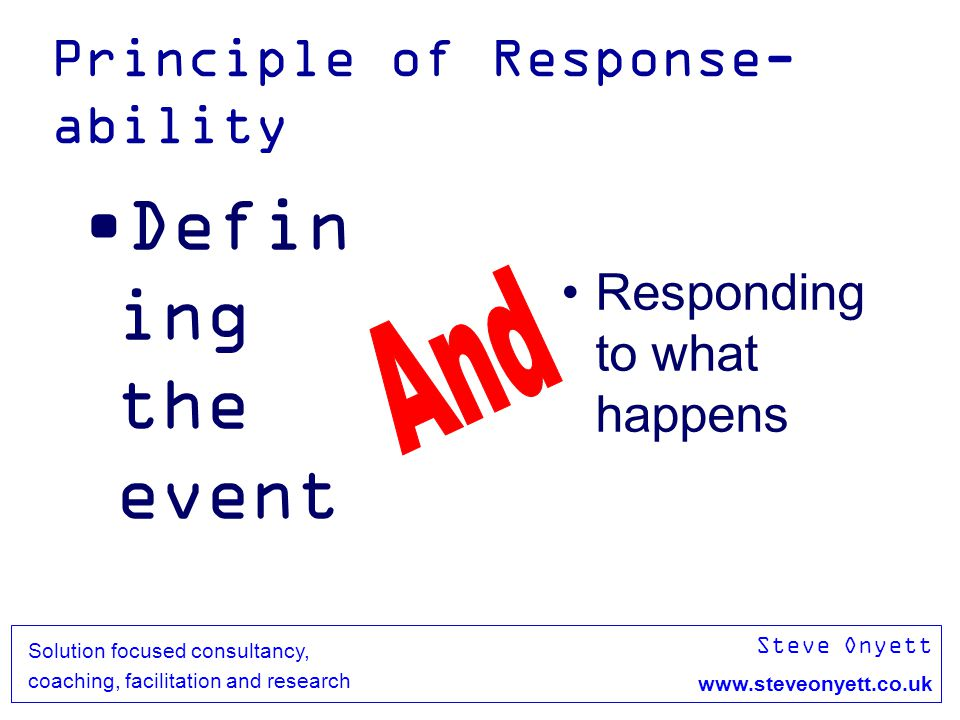 Steve Onyett www.steveonyett.co.uk Solution focused consultancy, coaching, facilitation and research Principle of Response- ability Defin ing the event Responding to what happens