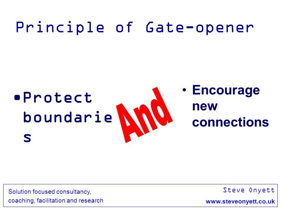 Steve Onyett www.steveonyett.co.uk Solution focused consultancy, coaching, facilitation and research Principle of Gate-opener Protect boundarie s Enco