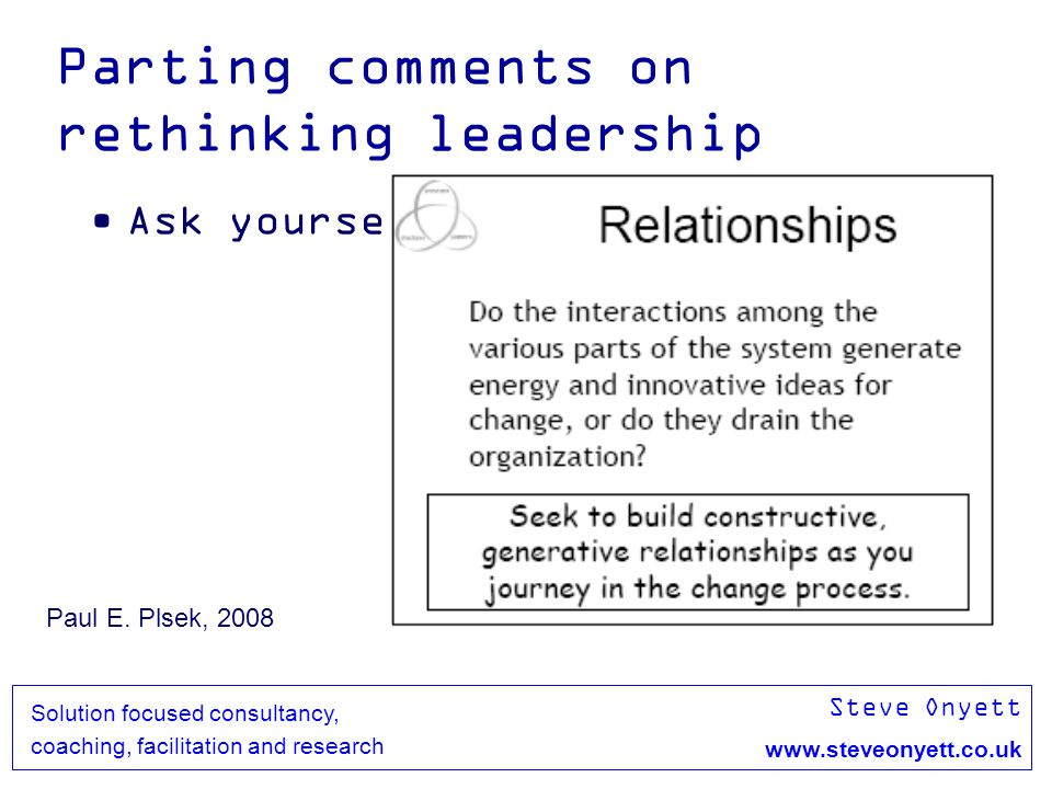Steve Onyett www.steveonyett.co.uk Solution focused consultancy, coaching, facilitation and research Parting comments on rethinking leadership Ask yourself Paul E.