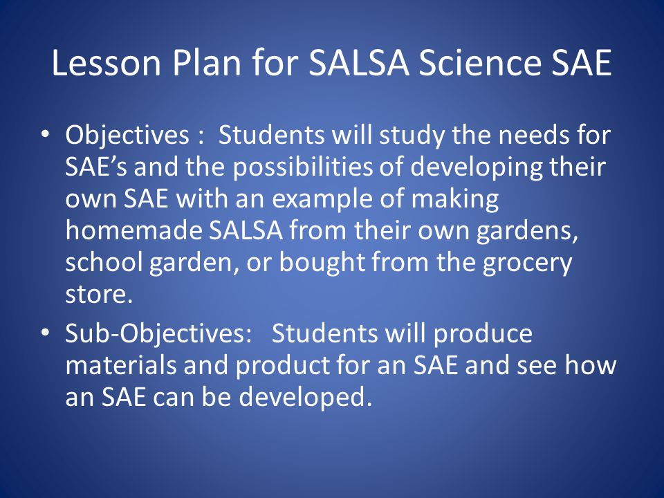 Lesson Plan for SALSA Science SAE Objectives : Students will study the needs for SAEs and the possibilities of developing their own SAE with an example of making homemade SALSA from their own gardens, school garden, or bought from the grocery store.