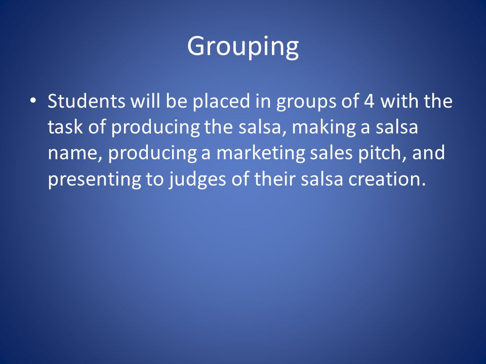 Grouping Students will be placed in groups of 4 with the task of producing the salsa, making a salsa name, producing a marketing sales pitch, and presenting to judges of their salsa creation.