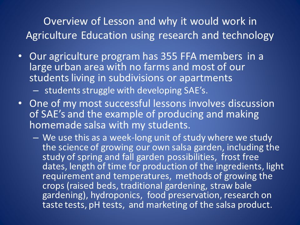 Overview of Lesson and why it would work in Agriculture Education using research and technology Our agriculture program has 355 FFA members in a large urban area with no farms and most of our students living in subdivisions or apartments – students struggle with developing SAEs.