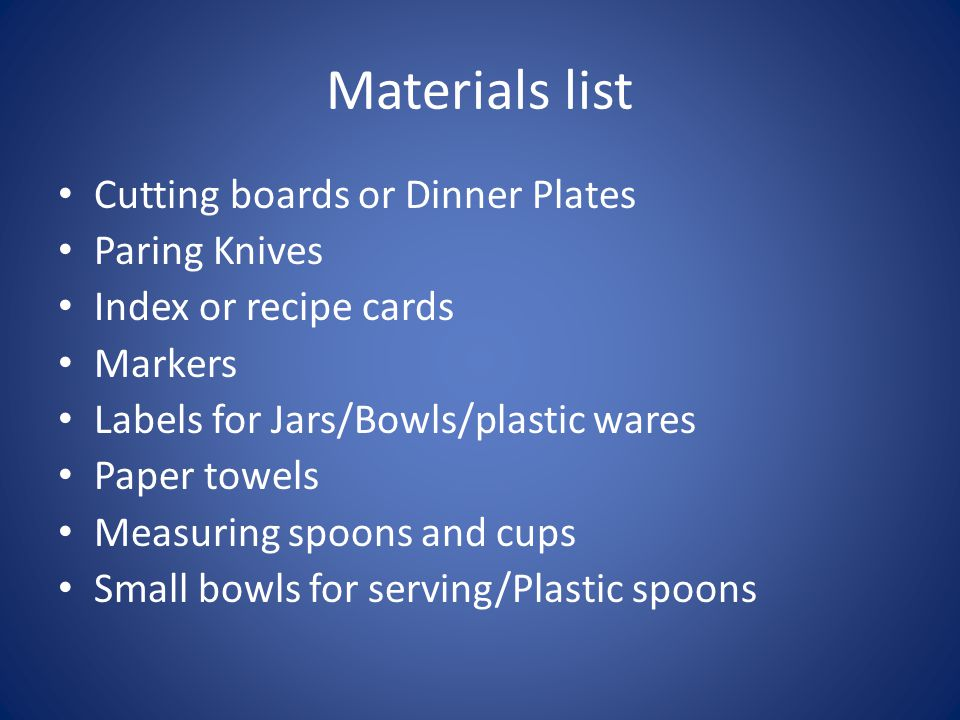 Materials list Cutting boards or Dinner Plates Paring Knives Index or recipe cards Markers Labels for Jars/Bowls/plastic wares Paper towels Measuring spoons and cups Small bowls for serving/Plastic spoons