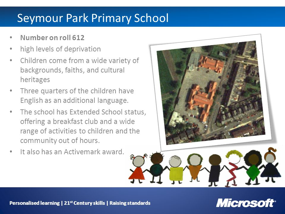 Personalised learning | 21 st Century skills | Raising standards Seymour Park Primary School Number on roll 612 high levels of deprivation Children come from a wide variety of backgrounds, faiths, and cultural heritages Three quarters of the children have English as an additional language.