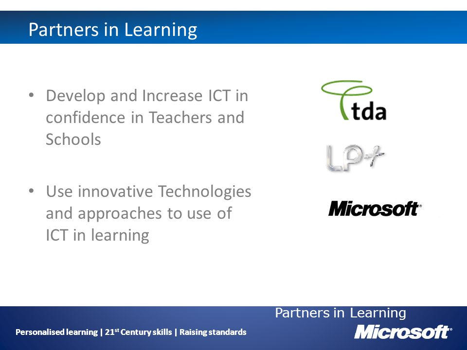 Personalised learning | 21 st Century skills | Raising standards Partners in Learning Develop and Increase ICT in confidence in Teachers and Schools Use innovative Technologies and approaches to use of ICT in learning Partners in Learning