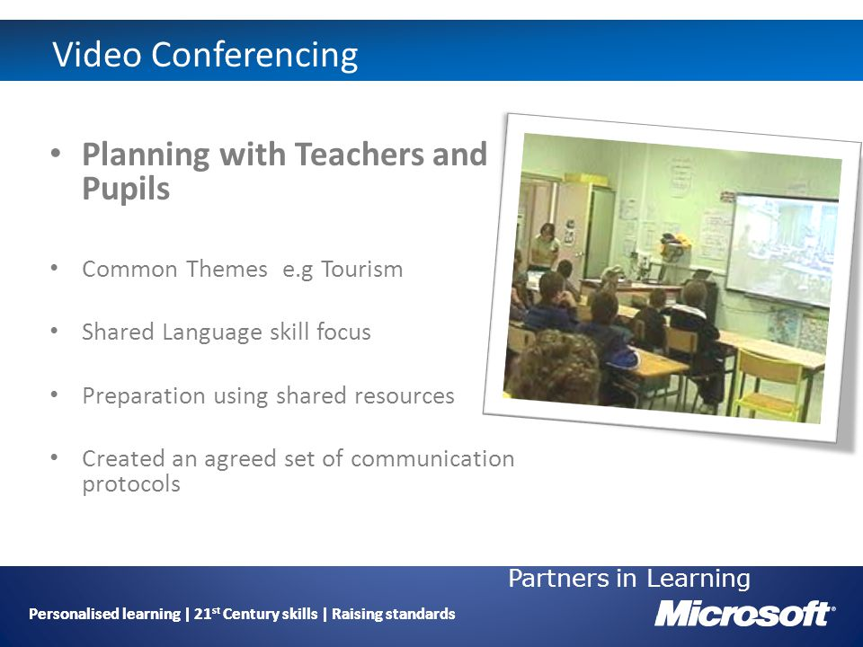 Personalised learning | 21 st Century skills | Raising standards Video Conferencing Planning with Teachers and Pupils Common Themes e.g Tourism Shared Language skill focus Preparation using shared resources Created an agreed set of communication protocols Partners in Learning