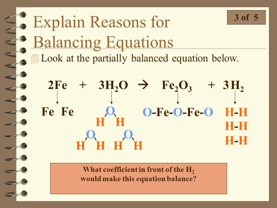 Explain Reasons for Balancing Equations 2 of 5 4 Look at the unbalanced equation below. Na + Cl 2 NaCl Notice there are two chlorine atoms on the reac