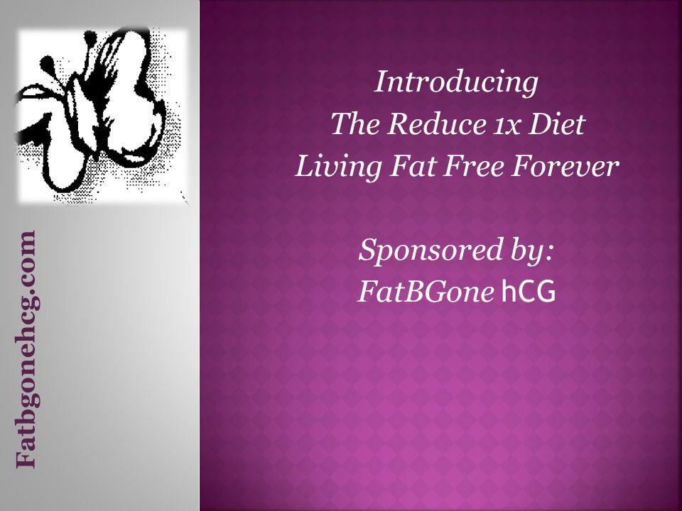 Introducing The Reduce 1x Diet Living Fat Free Forever Sponsored by: FatBGone hCG Fatbgonehcg.com