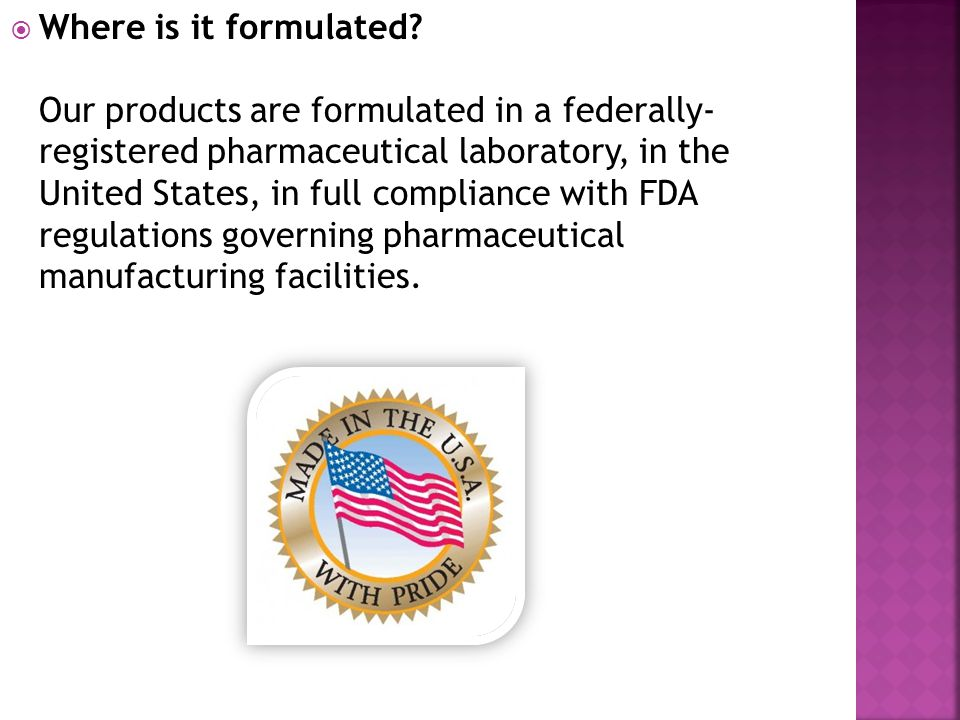 Where is it formulated? Our products are formulated in a federally- registered pharmaceutical laboratory, in the United States, in full compliance wit
