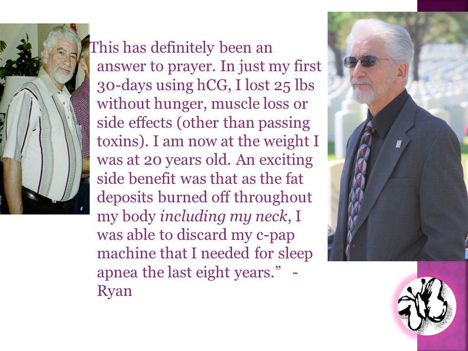 This has definitely been an answer to prayer. In just my first 30-days using hCG, I lost 25 lbs without hunger, muscle loss or side effects (other tha