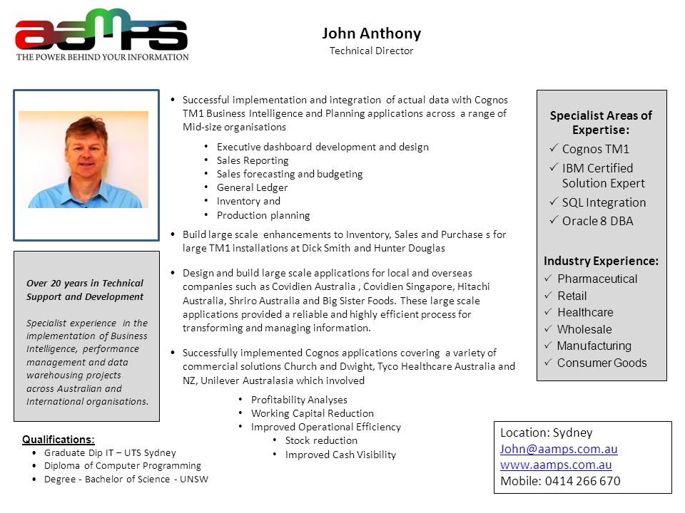 11 John Anthony Technical Director Over 20 years in Technical Support and Development Specialist experience in the implementation of Business Intelligence, performance management and data warehousing projects across Australian and International organisations.
