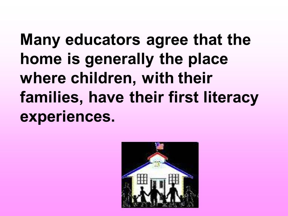 There is widespread agreement that the home is the primary learning environment and that childrens earliest literacy encounters occur in the home with families, making this environment the most important aspect of literacy