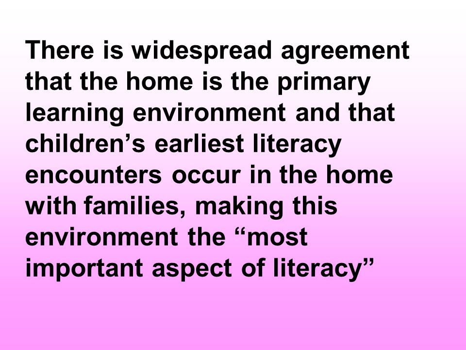 In Family Literacy studies, which is based on the premise that families are a childs first and most important teachers : The role of the school in developing early literacy is seen as secondary to that of parents, and a full and genuine recognition of pre-existing family practices is accorded.