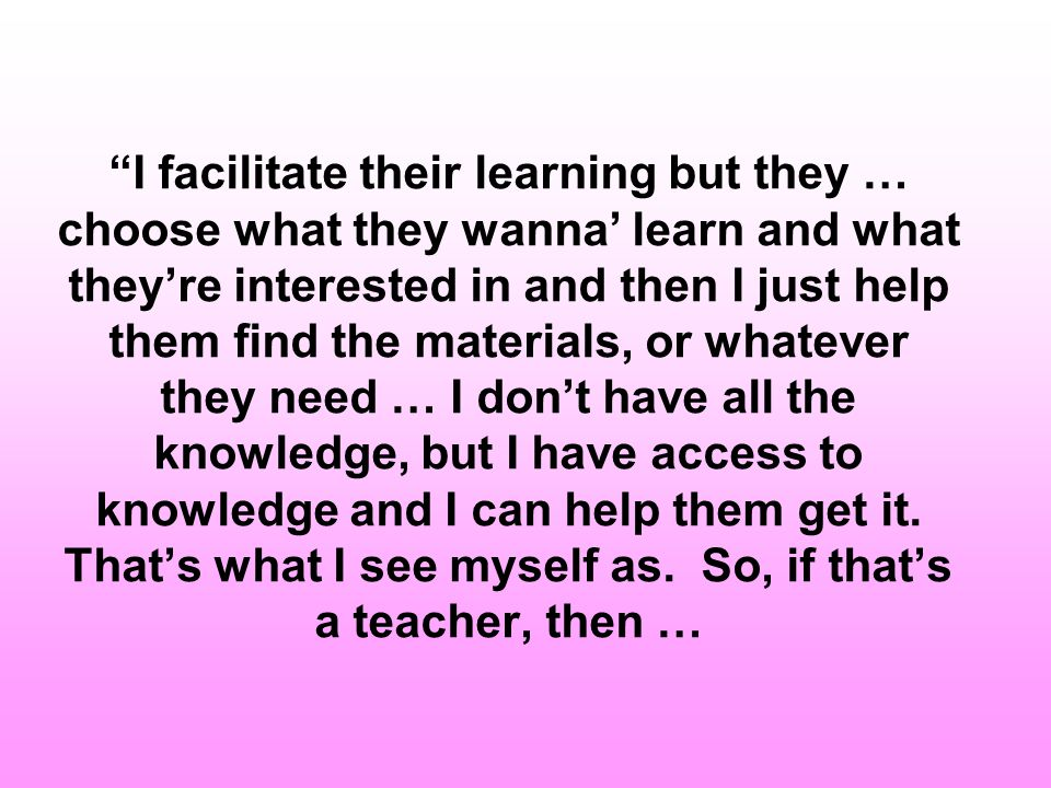 …I want them to learn how to learn [and] … to learn how to find out what they need to know, WHEN they need to know it, at the TIME that its relevant to them...