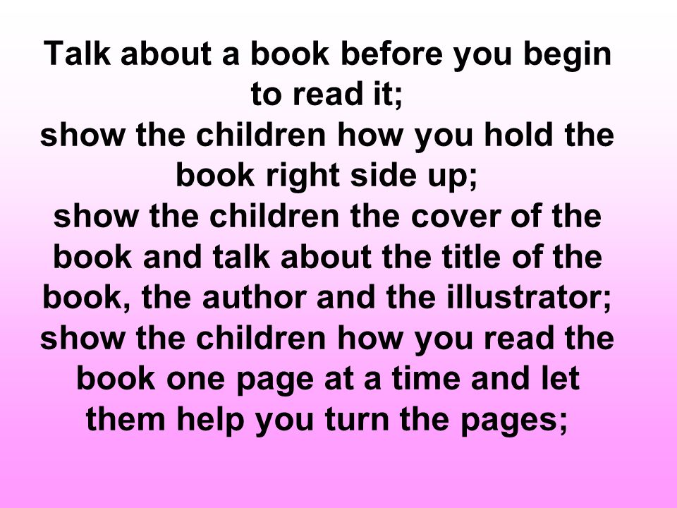 Show them how to read from left to right and from top to bottom; as you read, underline the words with your fingers so children can learn that the printed words tell the story; point to important words in the book write childrens names on their drawings as they watch and let them help if they want to; ask children to dictate a few words to go with a drawing or to tell a simple story;
