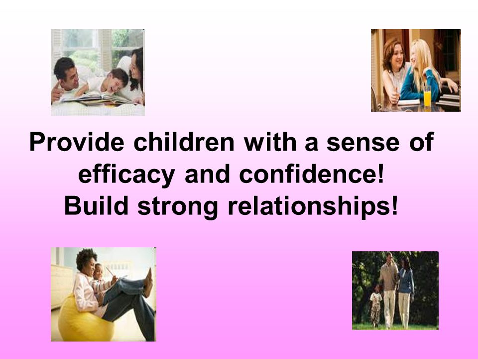 Young children who have developed a sense of their own efficacy are eager learners by nature, and if the climate within which learning takes place is suitable, and [parents] communicate to children their respect and concern, children feel safe and secure, and are more ready to respond to their [parents] communications.