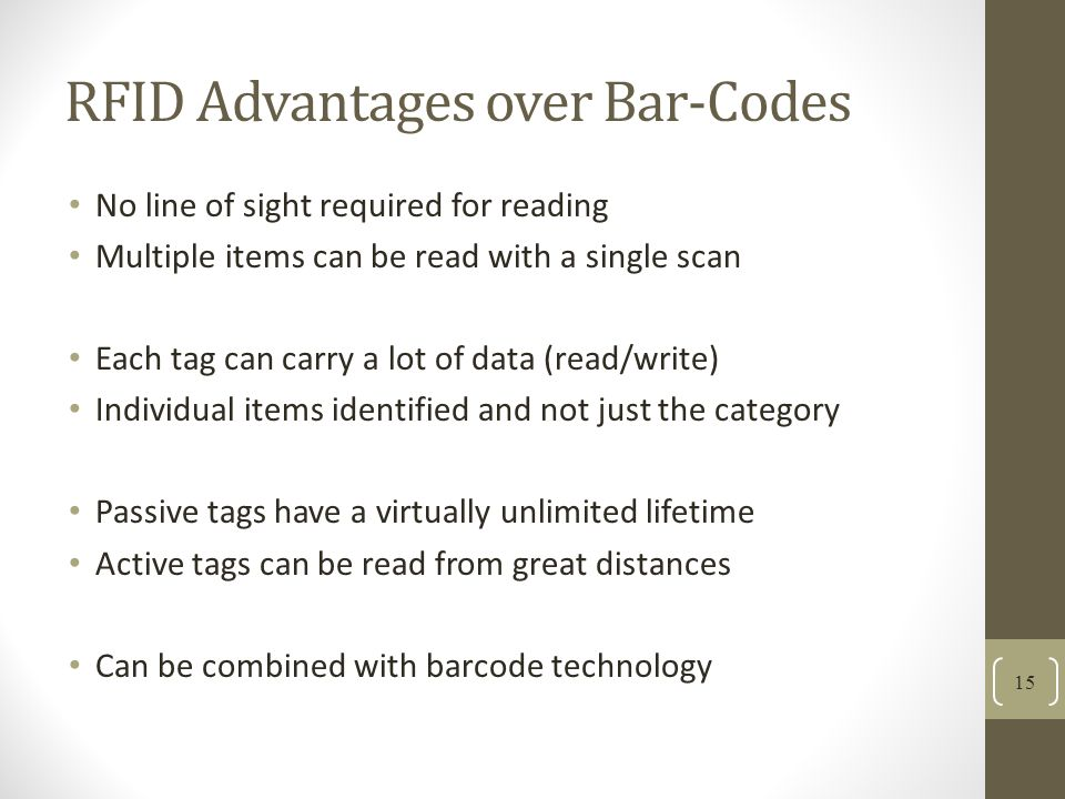 RFID Advantages over Bar-Codes No line of sight required for reading Multiple items can be read with a single scan Each tag can carry a lot of data (read/write) Individual items identified and not just the category Passive tags have a virtually unlimited lifetime Active tags can be read from great distances Can be combined with barcode technology 15