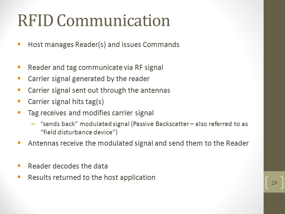 RFID Communication 29 Host manages Reader(s) and issues Commands Reader and tag communicate via RF signal Carrier signal generated by the reader Carrier signal sent out through the antennas Carrier signal hits tag(s) Tag receives and modifies carrier signal –sends back modulated signal (Passive Backscatter – also referred to as field disturbance device) Antennas receive the modulated signal and send them to the Reader Reader decodes the data Results returned to the host application