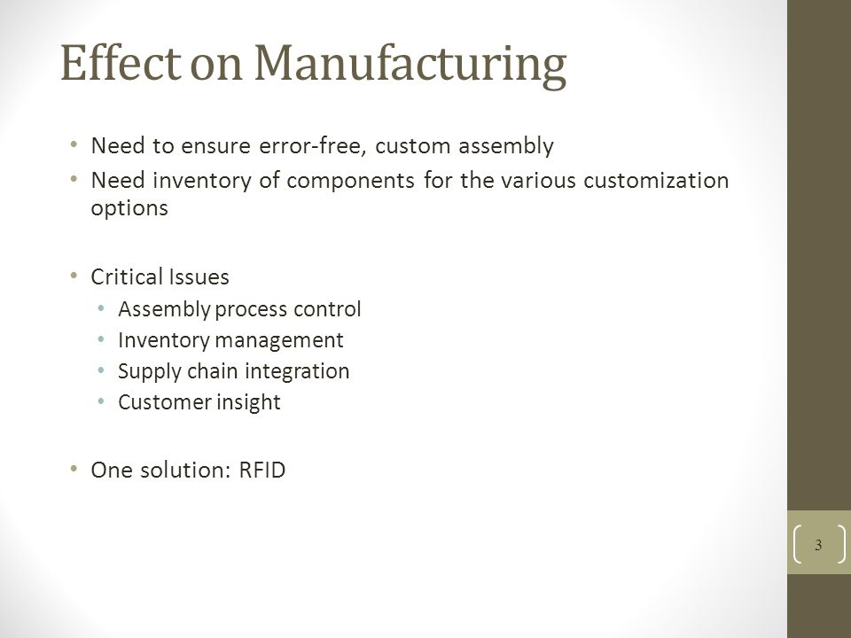 Effect on Manufacturing Need to ensure error-free, custom assembly Need inventory of components for the various customization options Critical Issues Assembly process control Inventory management Supply chain integration Customer insight One solution: RFID 3