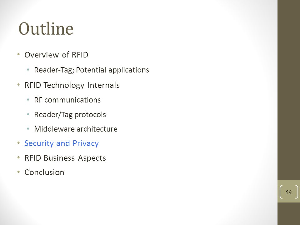 Outline Overview of RFID Reader-Tag; Potential applications RFID Technology Internals RF communications Reader/Tag protocols Middleware architecture Security and Privacy RFID Business Aspects Conclusion 59